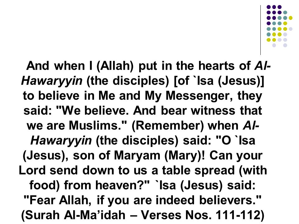 And when I (Allah) put in the hearts of Al-Hawaryyin (the disciples) [of `Isa (Jesus)] to believe in Me and My Messenger, they said: We believe. And bear witness that we are Muslims. (Remember) when Al-Hawaryyin (the disciples) said: O `Isa (Jesus), son of Maryam (Mary).